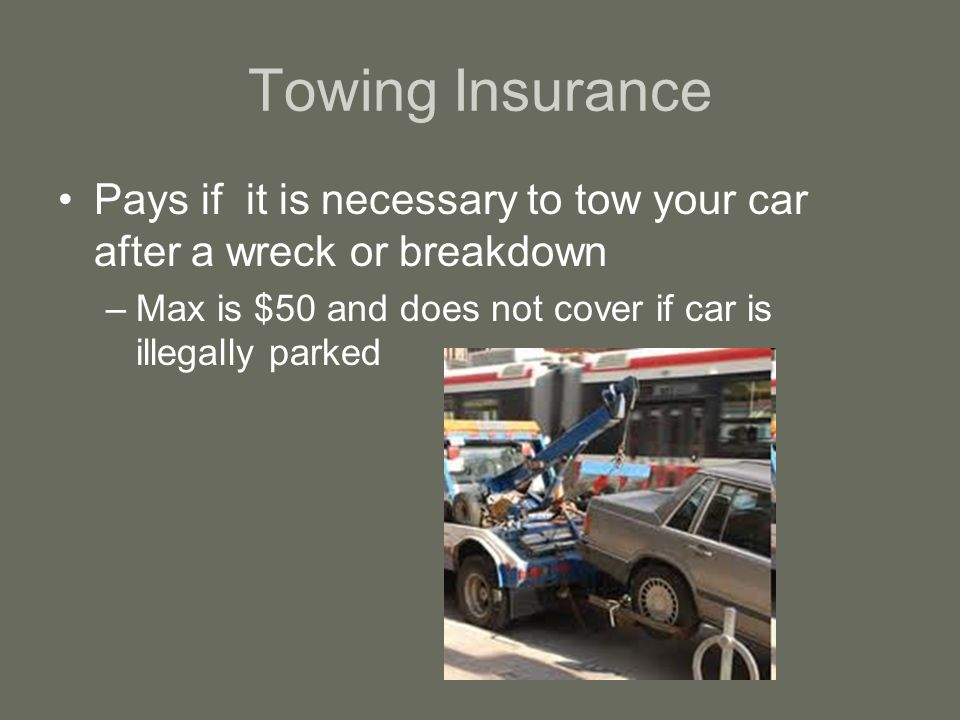 Towing Insurance Pays if it is necessary to tow your car after a wreck or breakdown –Max is $50 and does not cover if car is illegally parked