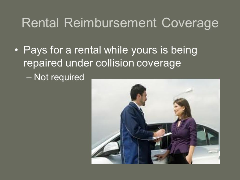 Rental Reimbursement Coverage Pays for a rental while yours is being repaired under collision coverage –Not required