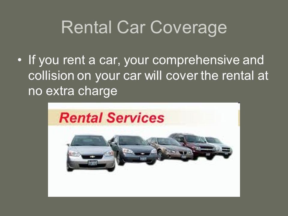 Rental Car Coverage If you rent a car, your comprehensive and collision on your car will cover the rental at no extra charge