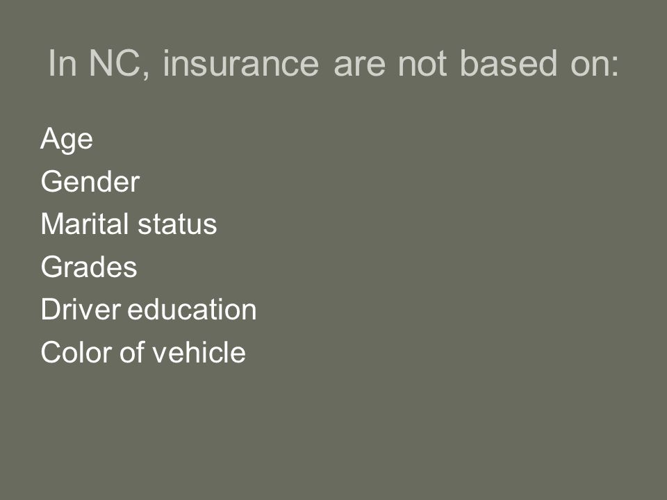 In NC, insurance are not based on: Age Gender Marital status Grades Driver education Color of vehicle