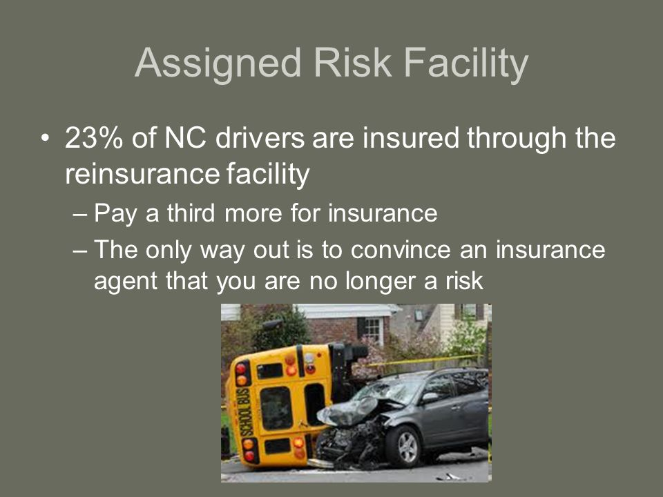 Assigned Risk Facility 23% of NC drivers are insured through the reinsurance facility –Pay a third more for insurance –The only way out is to convince an insurance agent that you are no longer a risk