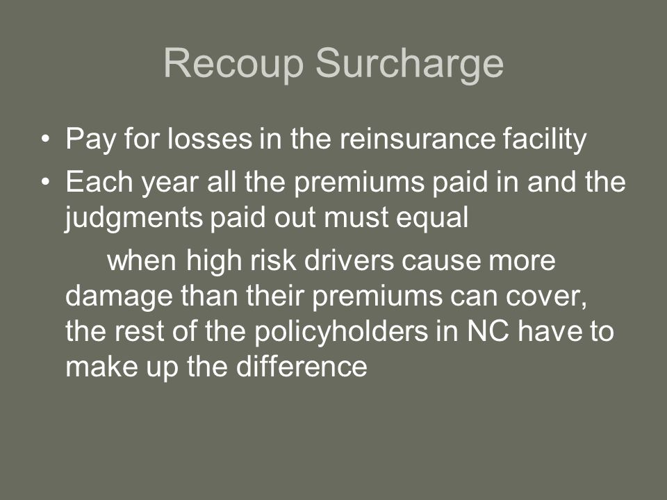 Recoup Surcharge Pay for losses in the reinsurance facility Each year all the premiums paid in and the judgments paid out must equal when high risk drivers cause more damage than their premiums can cover, the rest of the policyholders in NC have to make up the difference