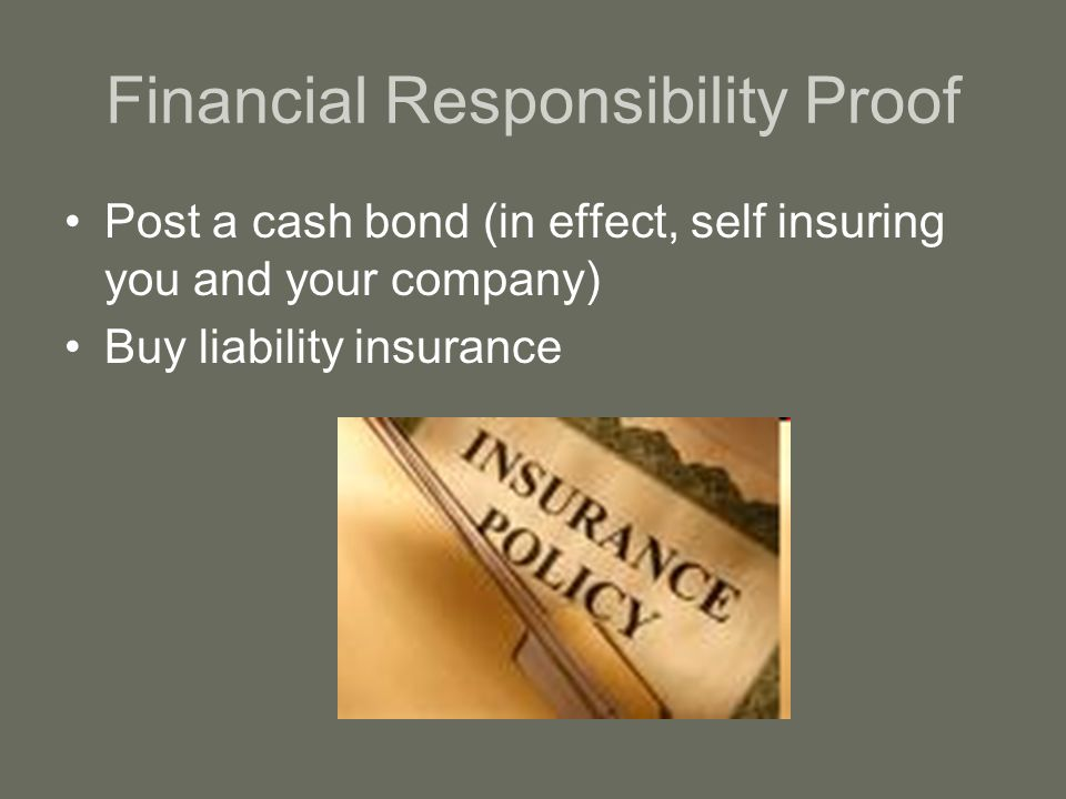 Financial Responsibility Proof Post a cash bond (in effect, self insuring you and your company) Buy liability insurance