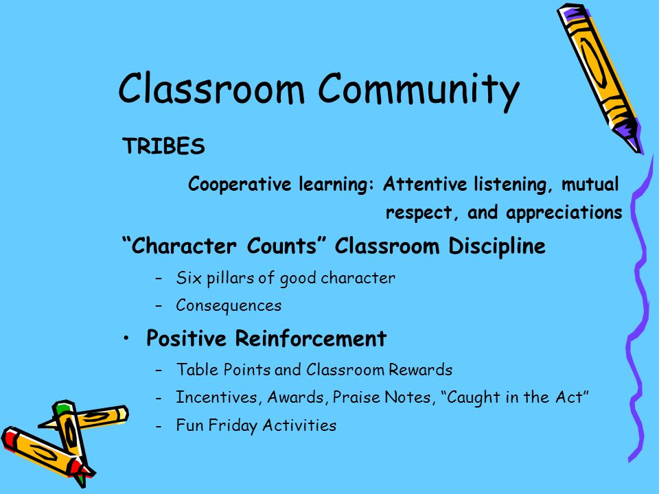 Classroom Community TRIBES Cooperative learning: Attentive listening, mutual respect, and appreciations Character Counts Classroom Discipline –Six pillars of good character –Consequences Positive Reinforcement –Table Points and Classroom Rewards -Incentives, Awards, Praise Notes, Caught in the Act -Fun Friday Activities