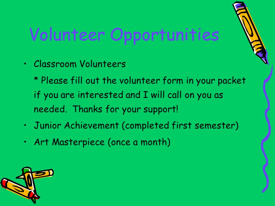 Volunteer Opportunities Classroom Volunteers * Please fill out the volunteer form in your packet if you are interested and I will call on you as needed.