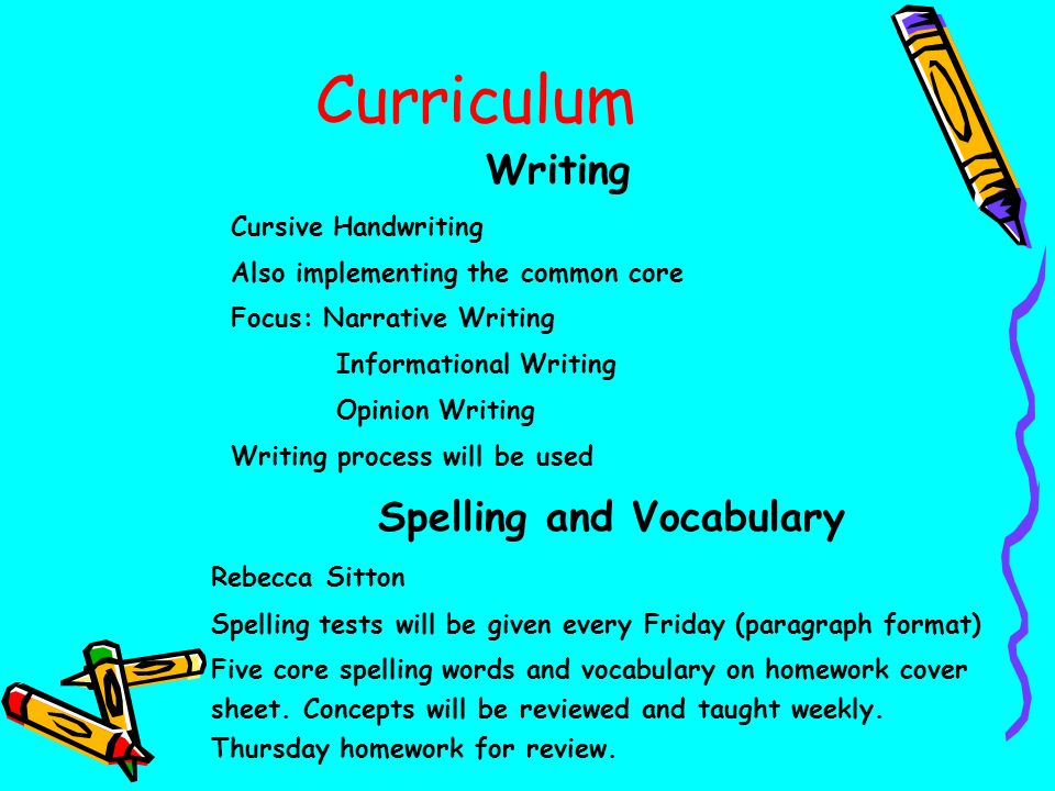 Curriculum Writing Cursive Handwriting Also implementing the common core Focus: Narrative Writing Informational Writing Opinion Writing Writing process will be used Spelling and Vocabulary Rebecca Sitton Spelling tests will be given every Friday (paragraph format) Five core spelling words and vocabulary on homework cover sheet.