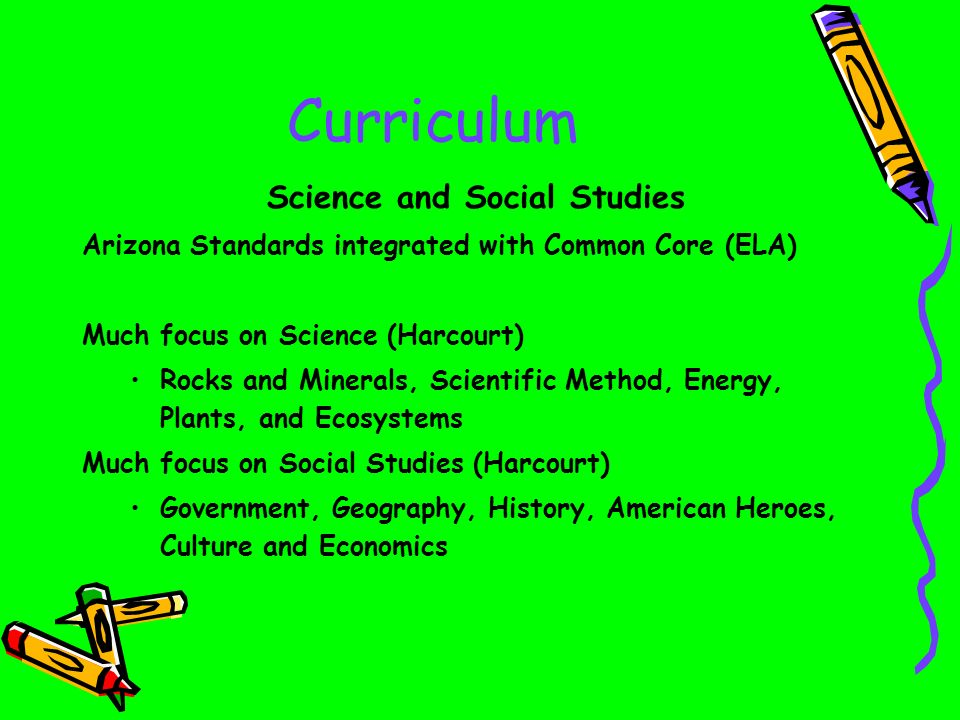 Curriculum Science and Social Studies Arizona Standards integrated with Common Core (ELA) Much focus on Science (Harcourt) Rocks and Minerals, Scientific Method, Energy, Plants, and Ecosystems Much focus on Social Studies (Harcourt) Government, Geography, History, American Heroes, Culture and Economics