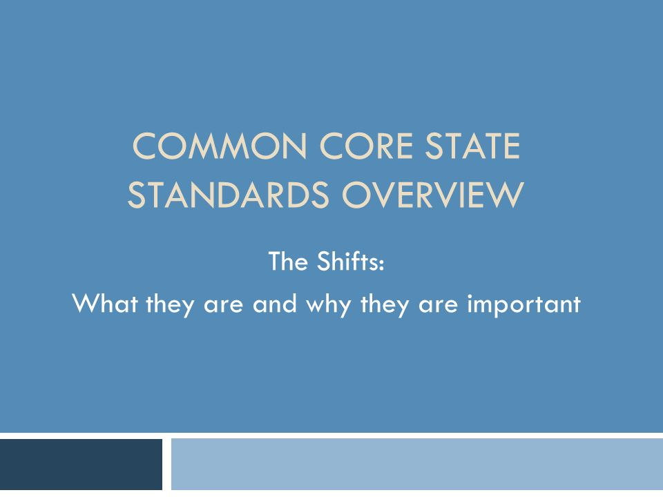 COMMON CORE STATE STANDARDS OVERVIEW The Shifts: What they are and why they are important