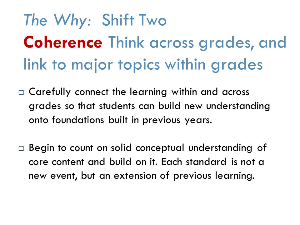 The Why: Shift Two Coherence Think across grades, and link to major topics within grades  Carefully connect the learning within and across grades so that students can build new understanding onto foundations built in previous years.