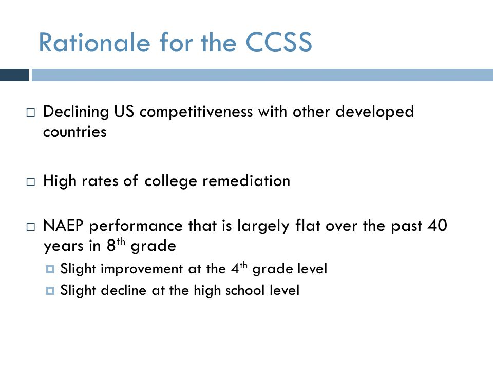 Rationale for the CCSS  Declining US competitiveness with other developed countries  High rates of college remediation  NAEP performance that is largely flat over the past 40 years in 8 th grade  Slight improvement at the 4 th grade level  Slight decline at the high school level