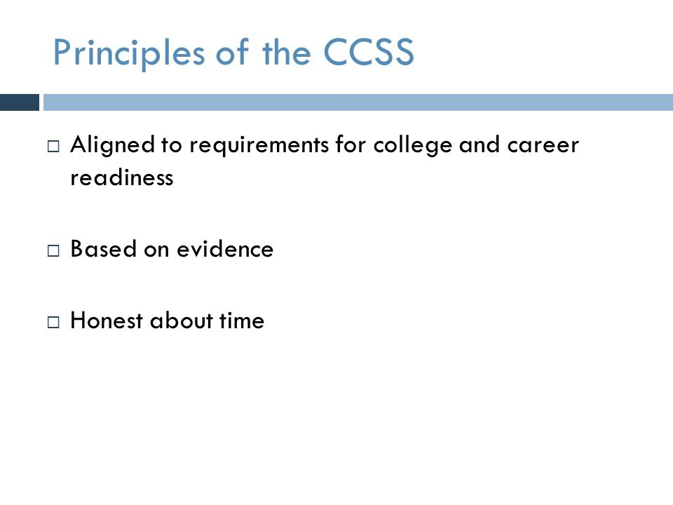 Principles of the CCSS  Aligned to requirements for college and career readiness  Based on evidence  Honest about time
