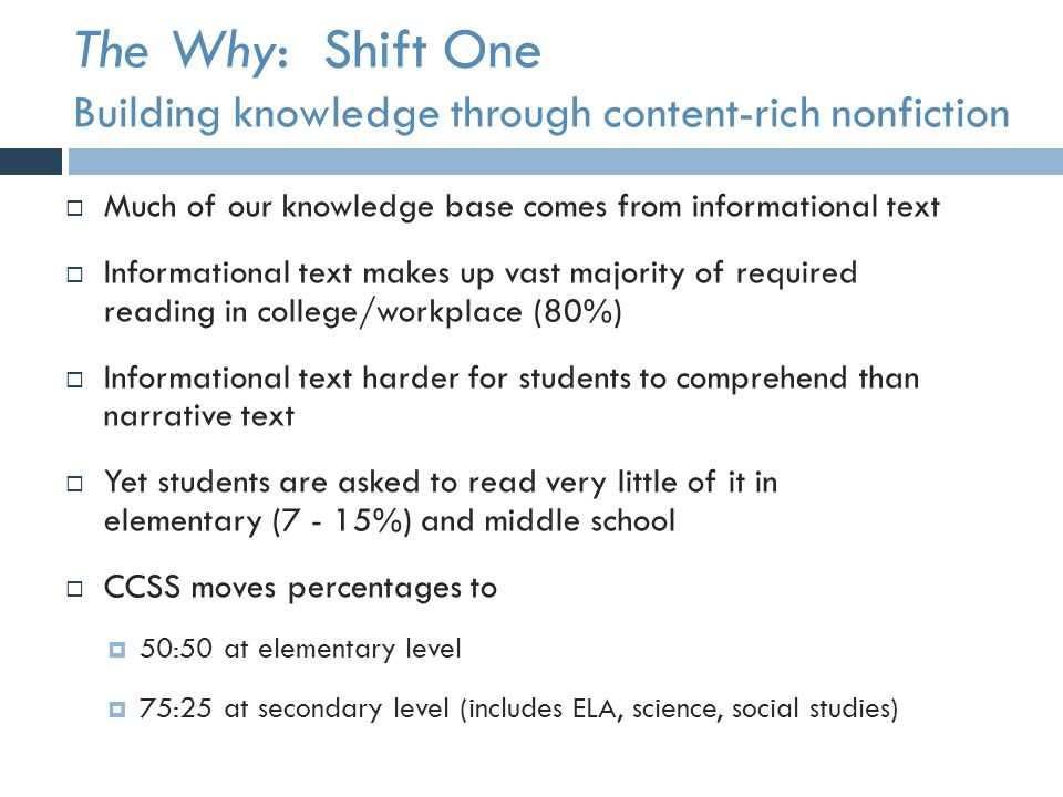 The Why: Shift One Building knowledge through content-rich nonfiction  Much of our knowledge base comes from informational text  Informational text makes up vast majority of required reading in college/workplace (80%)  Informational text harder for students to comprehend than narrative text  Yet students are asked to read very little of it in elementary (7 - 15%) and middle school  CCSS moves percentages to  50:50 at elementary level  75:25 at secondary level (includes ELA, science, social studies)