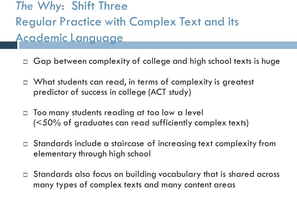 The Why: Shift Three Regular Practice with Complex Text and its Academic Language  Gap between complexity of college and high school texts is huge  What students can read, in terms of complexity is greatest predictor of success in college (ACT study)  Too many students reading at too low a level (<50% of graduates can read sufficiently complex texts)  Standards include a staircase of increasing text complexity from elementary through high school  Standards also focus on building vocabulary that is shared across many types of complex texts and many content areas