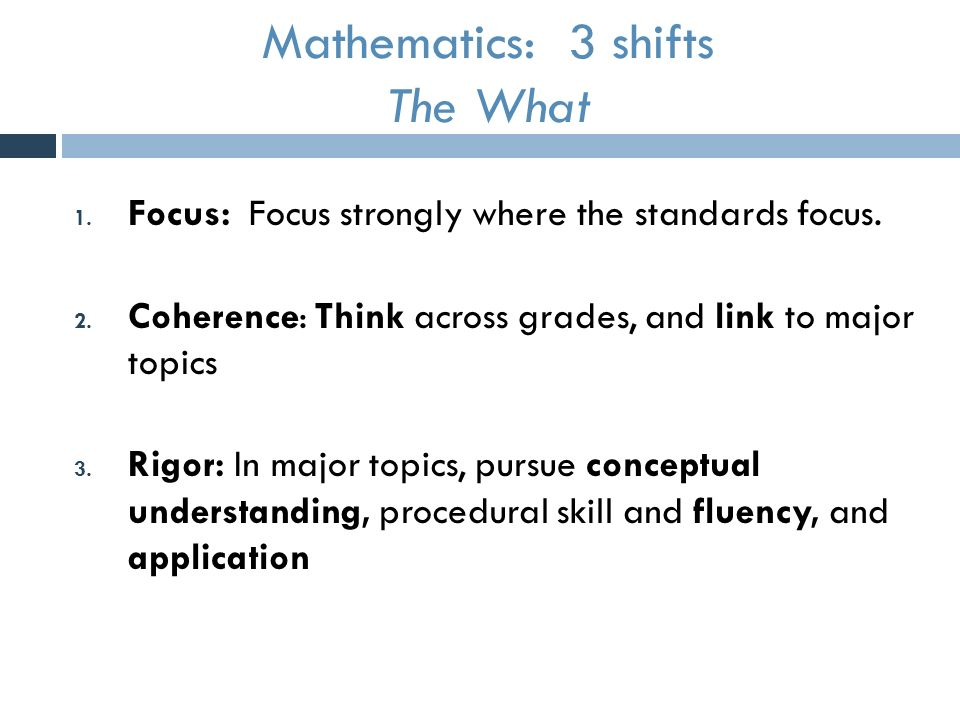 Mathematics: 3 shifts The What 1. Focus: Focus strongly where the standards focus.