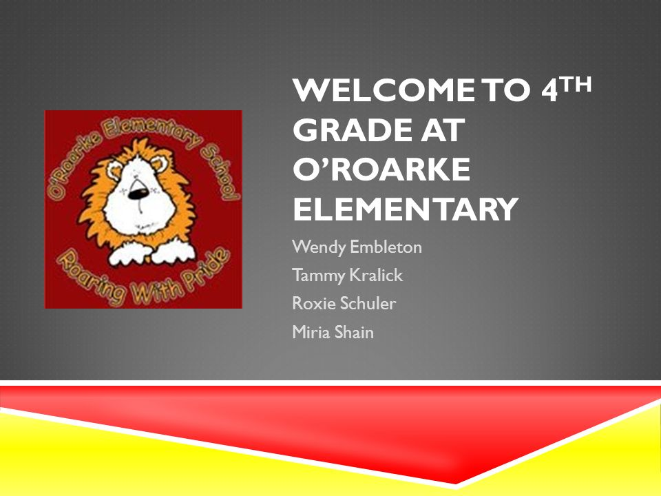 WELCOME TO 4 TH GRADE AT O'ROARKE ELEMENTARY Wendy Embleton Tammy Kralick Roxie Schuler Miria Shain