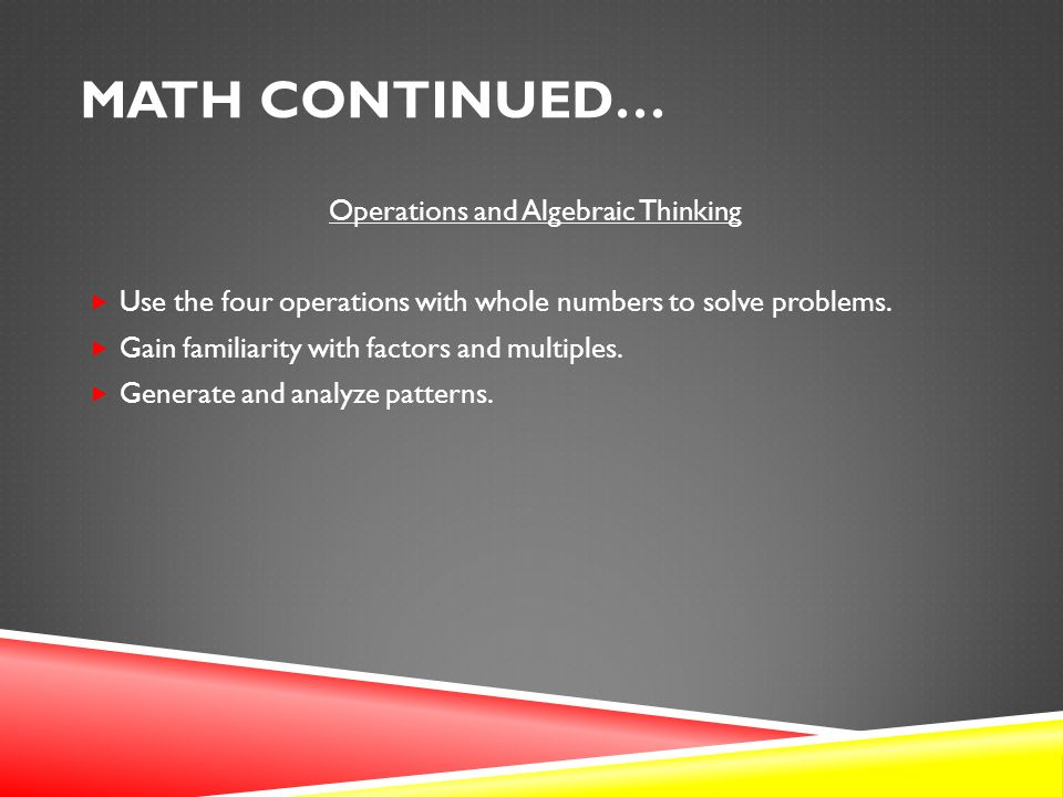 MATH CONTINUED… Operations and Algebraic Thinking  Use the four operations with whole numbers to solve problems.