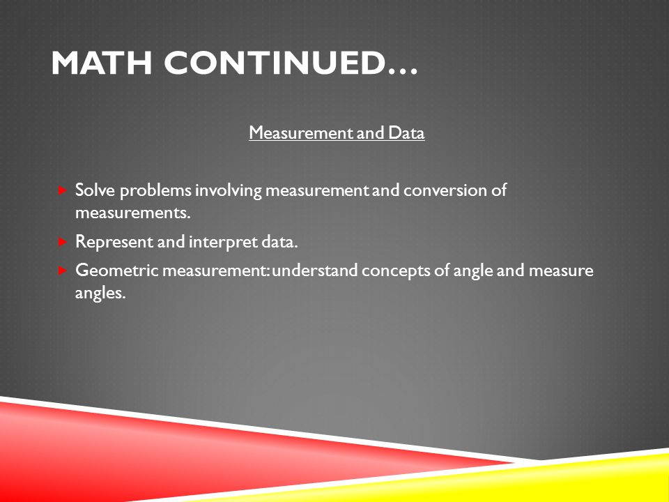 MATH CONTINUED… Measurement and Data  Solve problems involving measurement and conversion of measurements.