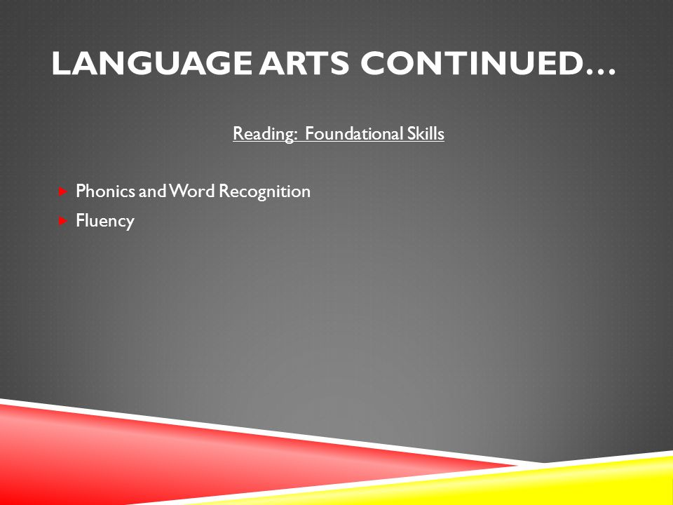 LANGUAGE ARTS CONTINUED… Reading: Foundational Skills  Phonics and Word Recognition  Fluency