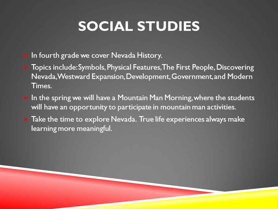SOCIAL STUDIES  In fourth grade we cover Nevada History.