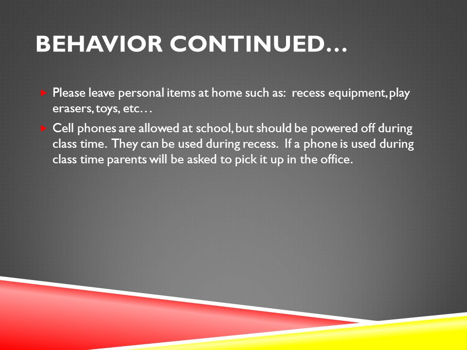 BEHAVIOR CONTINUED…  Please leave personal items at home such as: recess equipment, play erasers, toys, etc...