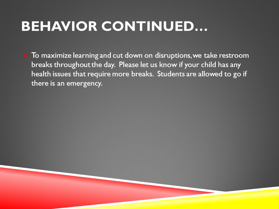 BEHAVIOR CONTINUED…  To maximize learning and cut down on disruptions, we take restroom breaks throughout the day.