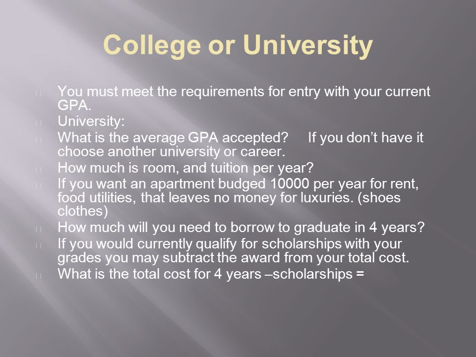 College or University You must meet the requirements for entry with your current GPA.