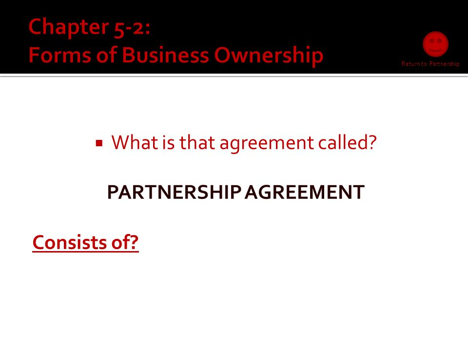 A partnership is…  A business owned and controlled by two or more (> = 2) people who entered into an agreementagreement  4 Characteristics.