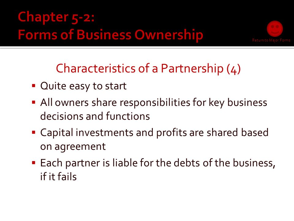 Characteristics of a Proprietorship (7)  Easiest to start and end  Few legal requirements  Capital needs are minimal  Sole control over all business activities  Owner receives all profits  Owner responsible for all business debts  Personal/business assets can be claimed to pay off business debts Return to Major Forms