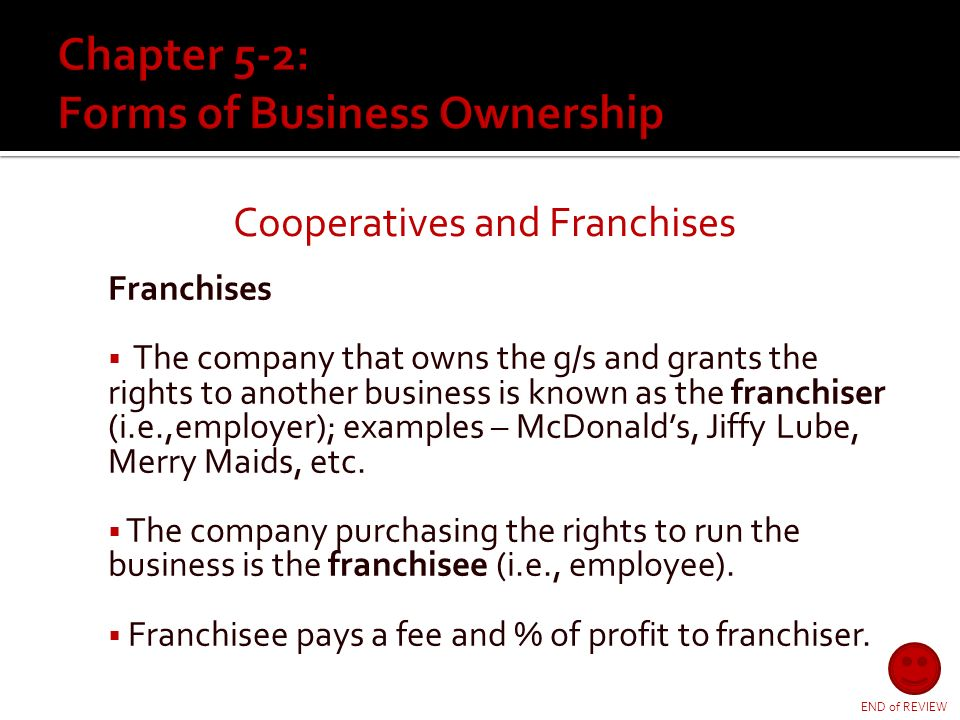 Cooperatives and Franchises Cooperatives  Consumers form co-ops to purchases g/s cheaper as a group  Businesses form co-ops to market the g/s needed by its members  Larger numbers = greater bargaining power  Read more… Read more…