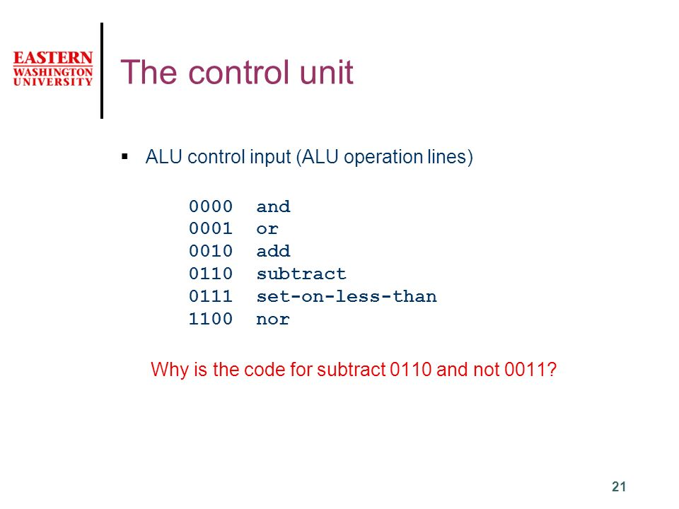 21 The control unit  ALU control input (ALU operation lines) 0000 and 0001or 0010add 0110subtract 0111set-on-less-than 1100nor Why is the code for subtract 0110 and not 0011