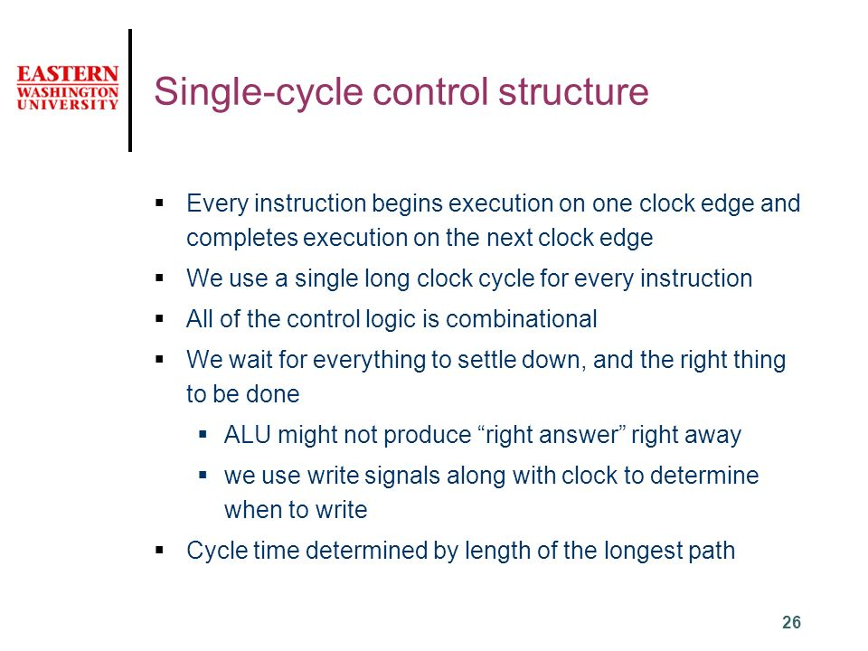 26 Single-cycle control structure  Every instruction begins execution on one clock edge and completes execution on the next clock edge  We use a single long clock cycle for every instruction  All of the control logic is combinational  We wait for everything to settle down, and the right thing to be done  ALU might not produce right answer right away  we use write signals along with clock to determine when to write  Cycle time determined by length of the longest path
