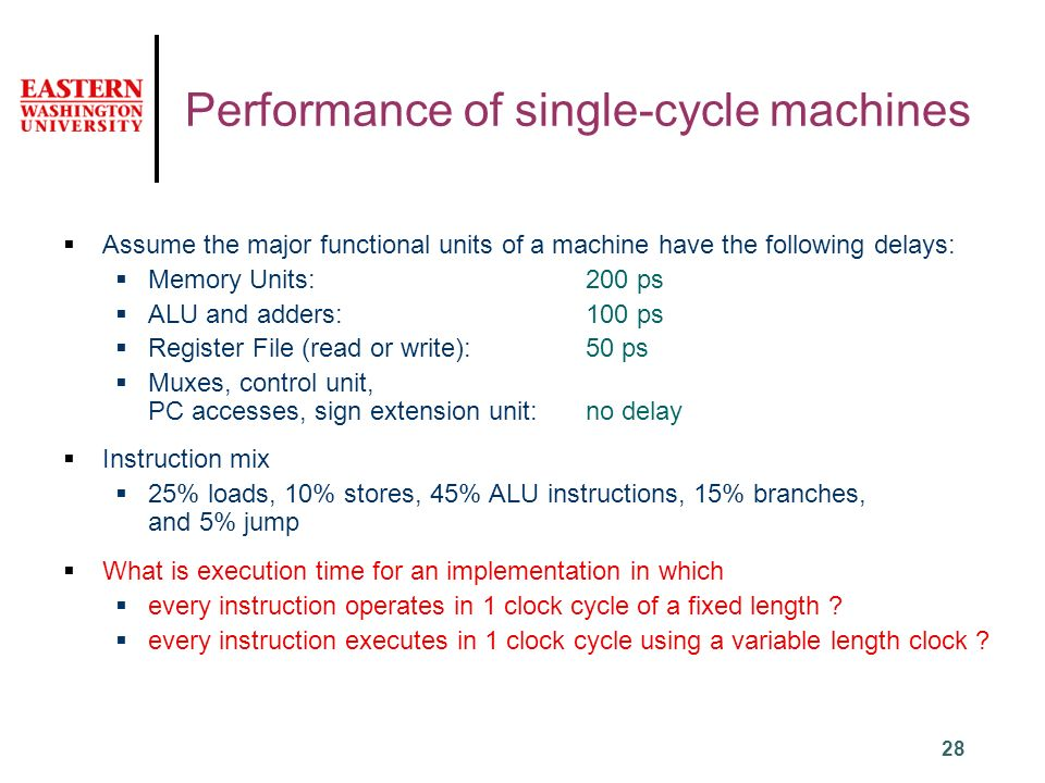28 Performance of single-cycle machines  Assume the major functional units of a machine have the following delays:  Memory Units: 200 ps  ALU and adders: 100 ps  Register File (read or write): 50 ps  Muxes, control unit, PC accesses, sign extension unit: no delay  Instruction mix  25% loads, 10% stores, 45% ALU instructions, 15% branches, and 5% jump  What is execution time for an implementation in which  every instruction operates in 1 clock cycle of a fixed length .