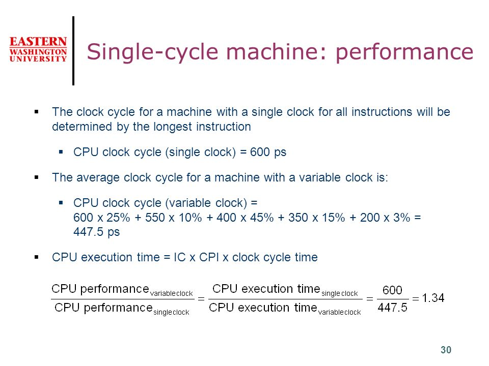 30 Single-cycle machine: performance  The clock cycle for a machine with a single clock for all instructions will be determined by the longest instruction  CPU clock cycle (single clock) = 600 ps  The average clock cycle for a machine with a variable clock is:  CPU clock cycle (variable clock) = 600 x 25% x 10% x 45% x 15% x 3% = ps  CPU execution time = IC x CPI x clock cycle time