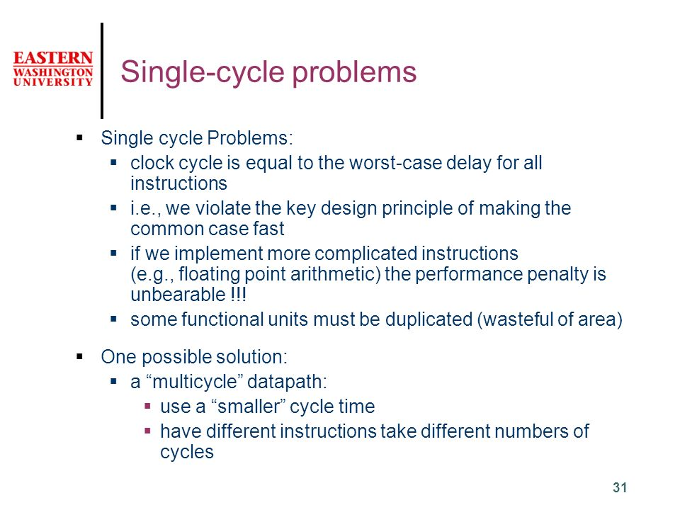 31 Single-cycle problems  Single cycle Problems:  clock cycle is equal to the worst-case delay for all instructions  i.e., we violate the key design principle of making the common case fast  if we implement more complicated instructions (e.g., floating point arithmetic) the performance penalty is unbearable !!.