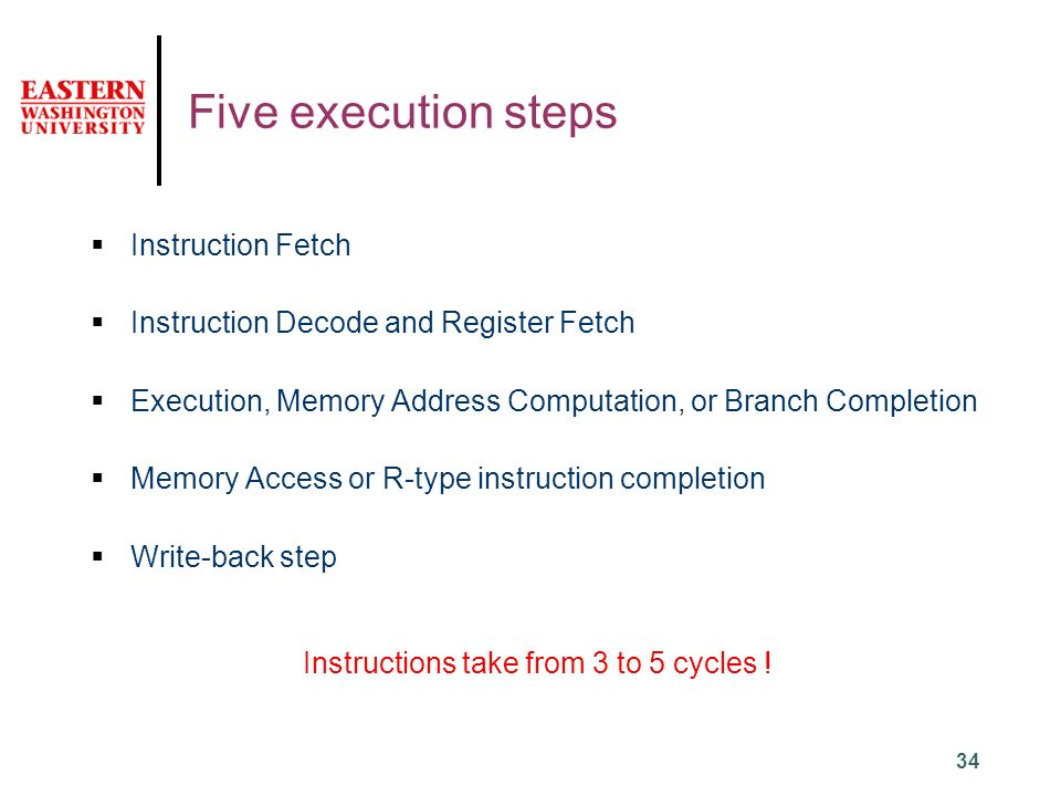 34 Five execution steps  Instruction Fetch  Instruction Decode and Register Fetch  Execution, Memory Address Computation, or Branch Completion  Memory Access or R-type instruction completion  Write-back step Instructions take from 3 to 5 cycles !
