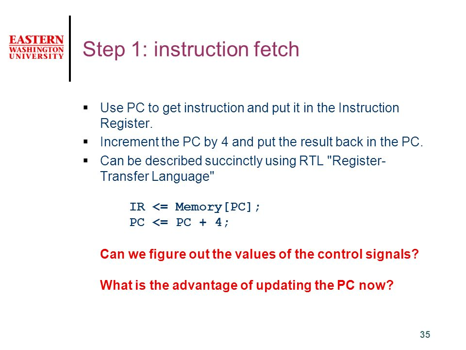 35 Step 1: instruction fetch  Use PC to get instruction and put it in the Instruction Register.
