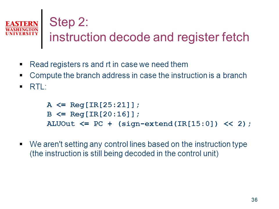 36 Step 2: instruction decode and register fetch  Read registers rs and rt in case we need them  Compute the branch address in case the instruction is a branch  RTL: A <= Reg[IR[25:21]]; B <= Reg[IR[20:16]]; ALUOut <= PC + (sign-extend(IR[15:0]) << 2);  We aren t setting any control lines based on the instruction type (the instruction is still being decoded in the control unit)