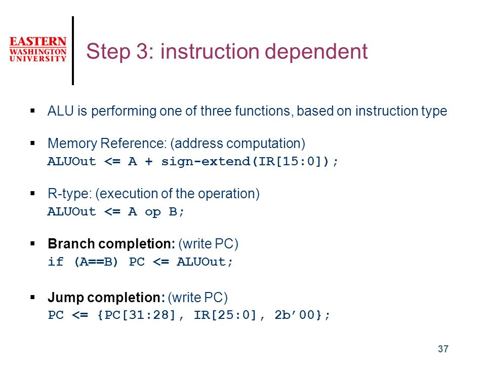 37 Step 3: instruction dependent  ALU is performing one of three functions, based on instruction type  Memory Reference: (address computation) ALUOut <= A + sign-extend(IR[15:0]);  R-type: (execution of the operation) ALUOut <= A op B;  Branch completion: (write PC) if (A==B) PC <= ALUOut;  Jump completion: (write PC) PC <= {PC[31:28], IR[25:0], 2b'00};