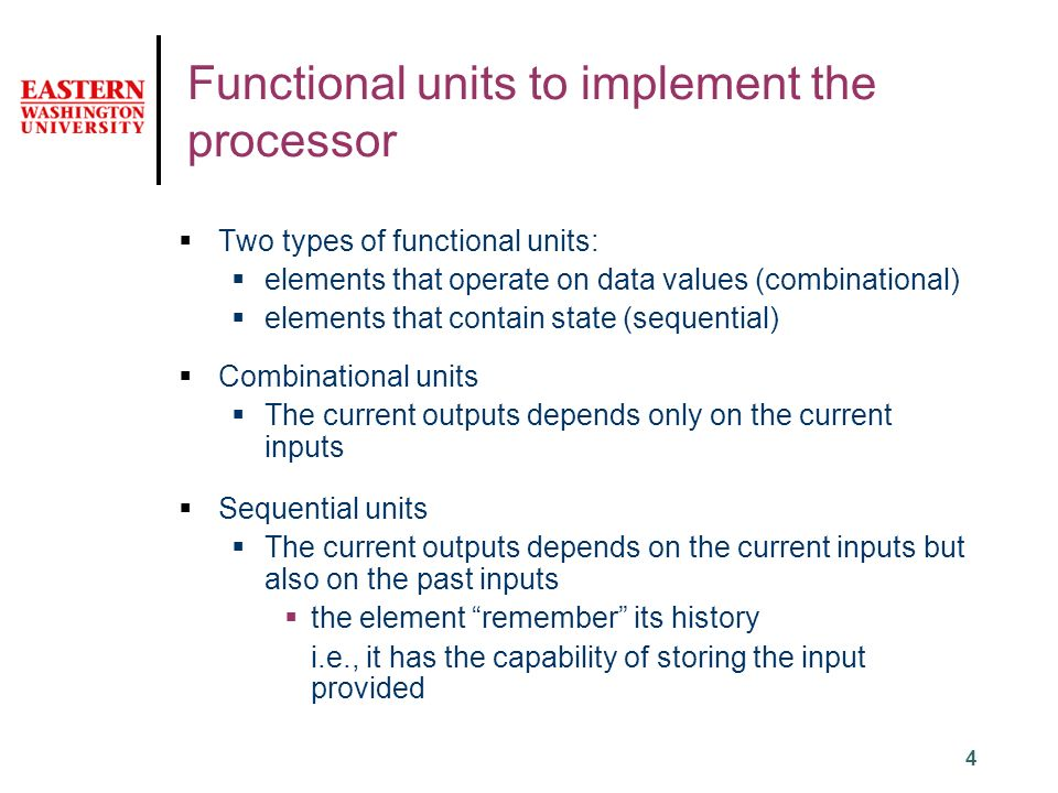 4 Functional units to implement the processor  Two types of functional units:  elements that operate on data values (combinational)  elements that contain state (sequential)  Combinational units  The current outputs depends only on the current inputs  Sequential units  The current outputs depends on the current inputs but also on the past inputs  the element remember its history i.e., it has the capability of storing the input provided