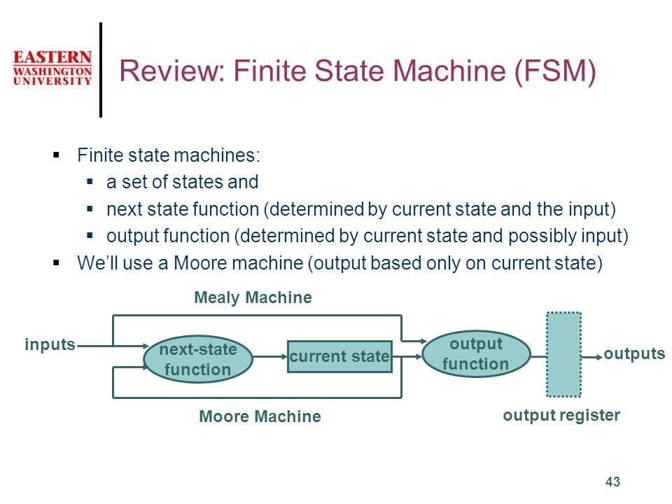 43 Review: Finite State Machine (FSM)  Finite state machines:  a set of states and  next state function (determined by current state and the input)  output function (determined by current state and possibly input)  We'll use a Moore machine (output based only on current state) next-state function inputs current state output function outputs Mealy Machine Moore Machine output register