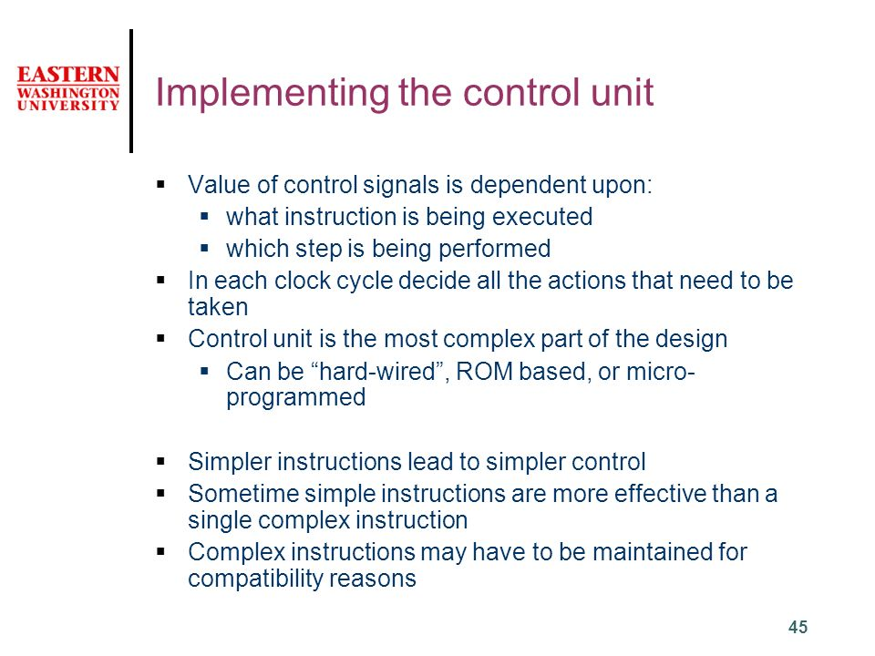 45 Implementing the control unit  Value of control signals is dependent upon:  what instruction is being executed  which step is being performed  In each clock cycle decide all the actions that need to be taken  Control unit is the most complex part of the design  Can be hard-wired , ROM based, or micro- programmed  Simpler instructions lead to simpler control  Sometime simple instructions are more effective than a single complex instruction  Complex instructions may have to be maintained for compatibility reasons