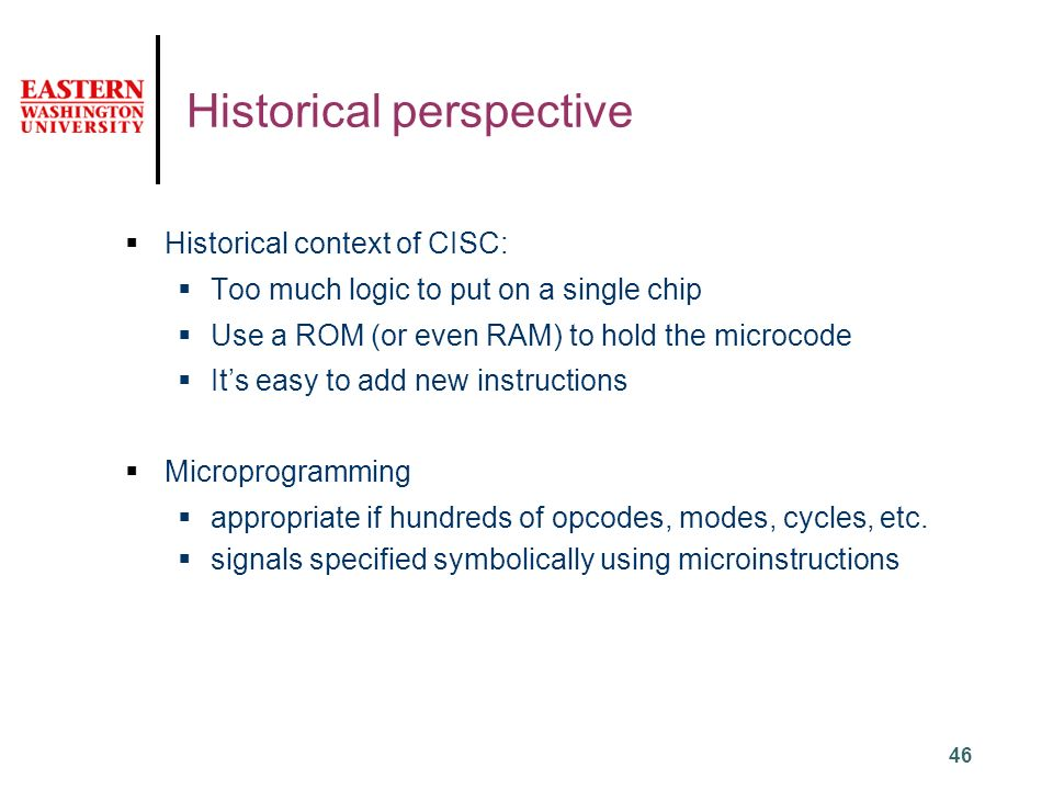 46 Historical perspective  Historical context of CISC:  Too much logic to put on a single chip  Use a ROM (or even RAM) to hold the microcode  It's easy to add new instructions  Microprogramming  appropriate if hundreds of opcodes, modes, cycles, etc.