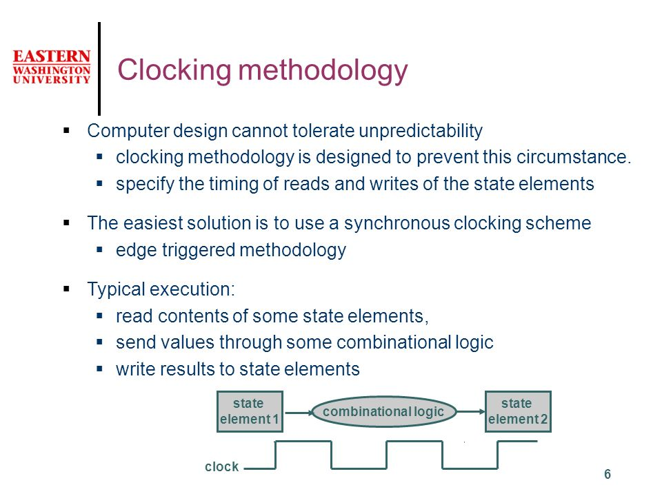 6 Clocking methodology clock state element 1 state element 2 combinational logic  Computer design cannot tolerate unpredictability  clocking methodology is designed to prevent this circumstance.