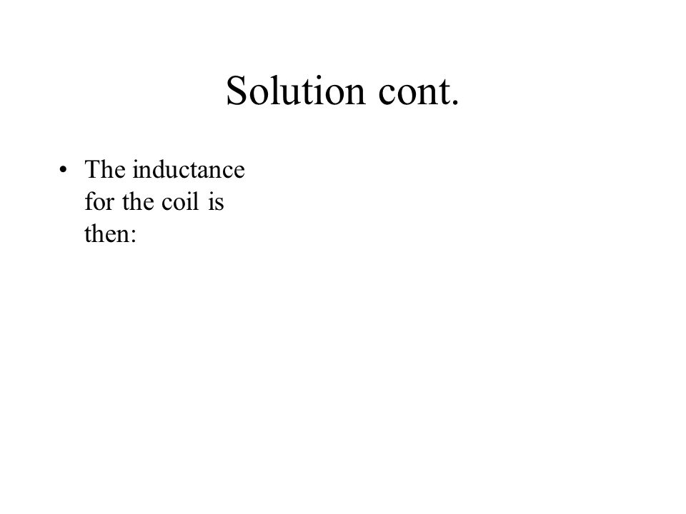 Solution cont. The inductance for the coil is then: