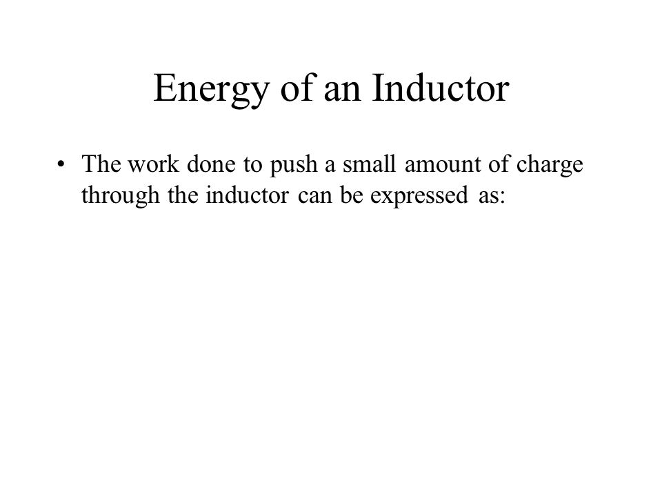 Energy of an Inductor The work done to push a small amount of charge through the inductor can be expressed as: