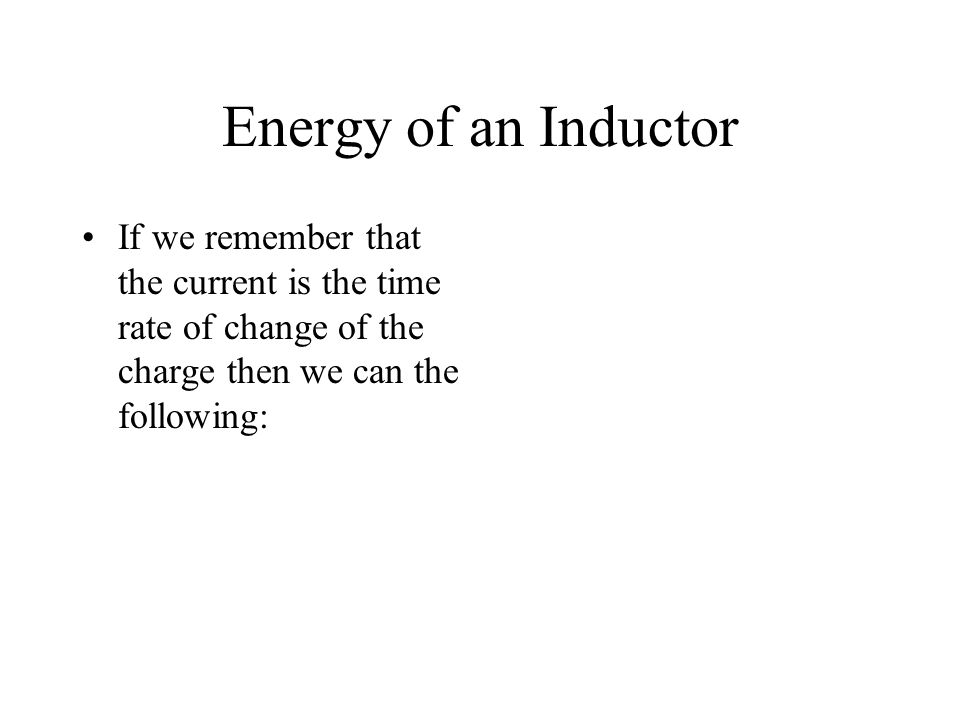 Energy of an Inductor If we remember that the current is the time rate of change of the charge then we can the following: