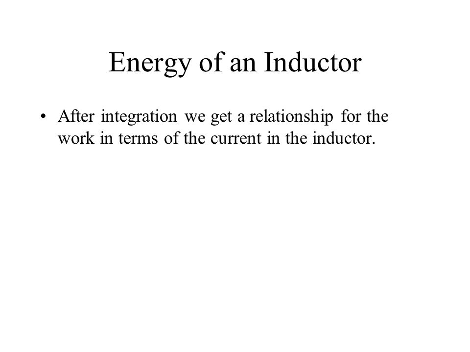 Energy of an Inductor After integration we get a relationship for the work in terms of the current in the inductor.