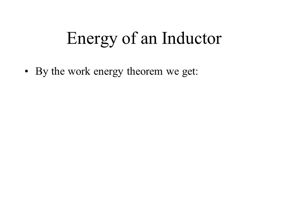Energy of an Inductor By the work energy theorem we get: