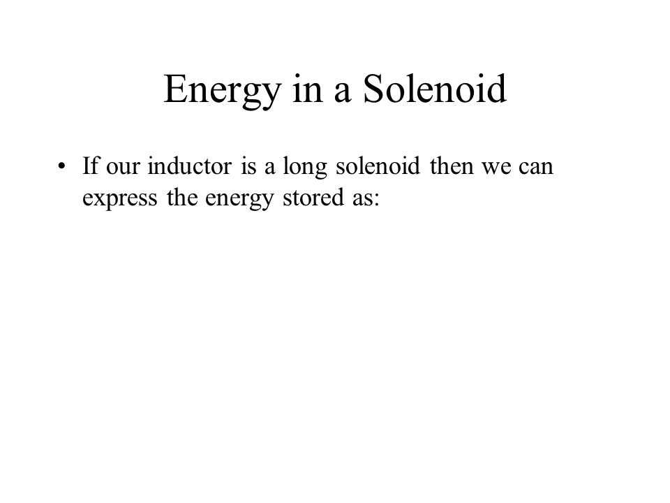 Energy in a Solenoid If our inductor is a long solenoid then we can express the energy stored as: