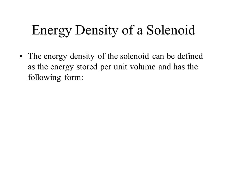 Energy Density of a Solenoid The energy density of the solenoid can be defined as the energy stored per unit volume and has the following form:
